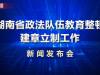 直播回顾>>湖南省政法队伍教育整顿建章立制工作新闻发布会