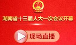 新湖南·华声在线直播丨省十三届人大一次会议今日开幕