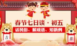 春节七日谈·初五丨话民俗、解成语、知新例