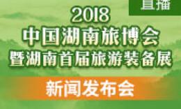 直播丨2018中国湖南旅游产业博览会暨湖南首届旅游装备展新闻发布会