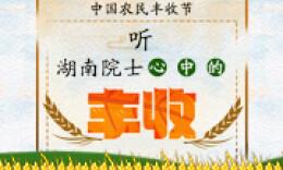 中国农民丰收节·H5|听湖南院士心中的丰收