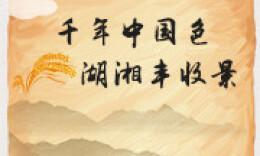 中国农民丰收节·H5|千年中国色,湖湘丰收景
