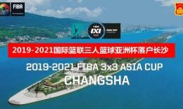 直播回顾丨2019—2021国际篮联三人篮球亚洲杯落户长沙