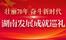 湖南发展成就巡礼·领域行业篇|开放大潮 澎湃三湘