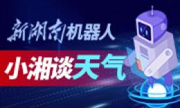 """机器人""""小湘?#20445;?#28246;南还有七天扎实的热"""