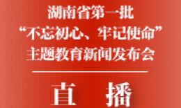 """直播回顧丨湖南省第一批""""不忘初心、牢記使命""""主題教育新聞發布會"""
