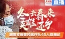 直播回顾丨冬去春来 英雄还乡——湖南支援黄冈医疗队45人回湘记