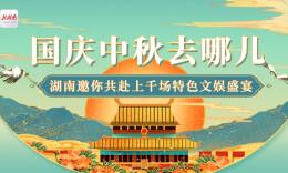 国庆中秋去哪儿?湖南邀你共赴上千场特色文娱盛宴