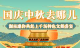 国庆中秋去哪儿 湖南邀你共赴上千场特色文娱盛宴