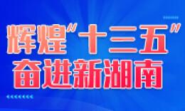 """辉煌""""十三五"""" 奋进新湖南丨""""西南明珠""""加速崛起"""