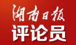 湖南日报评论员丨让人民的幸福感获得感更充沛丰厚