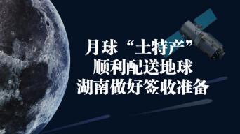 """月球""""土特产""""顺利配送地球,湖南做好签收准备"""