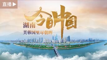 直播 今日中國·湖南篇:芙蓉國里盡朝暉