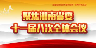 【专题】聚焦湖南省委十一届八次全体会议