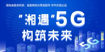 """【专题】""""湘遇""""5G 构筑未来"""