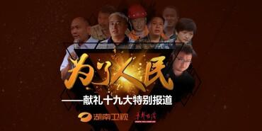《为了人民》——湖南卫视华声在线献礼十九大特别报道