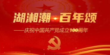 【专题】湖湘潮·百年颂 庆祝中国共产党成立100周年