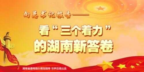 【专题】向总书记报告---看三个着力的湖南新答卷