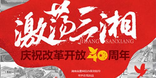 【专题】激荡三湘——庆祝改革开放四十周年