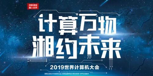 【专题】计算万物 湘约未来——2019世界计算机大会