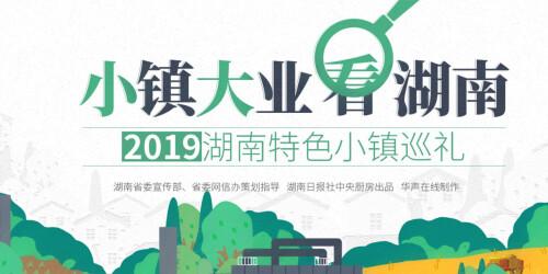 【专题】小镇大业看湖南——2019湖南特色小镇巡礼
