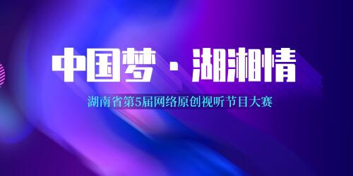 【专题】中国梦·湖湘情-第五届网络原创视听节目大赛