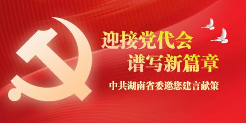 迎接党代会,谱写新篇章 中共湖南省委邀您建言献策