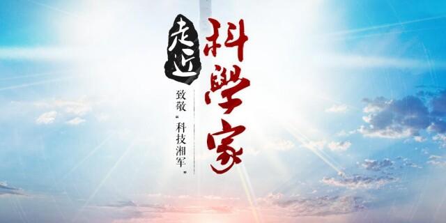 """【专题】走近科学家 致敬""""科技湘军"""""""