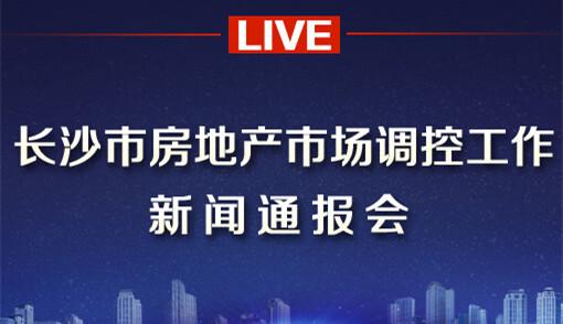 直播回顾>>长沙市房地产市场调控工作新闻通报会