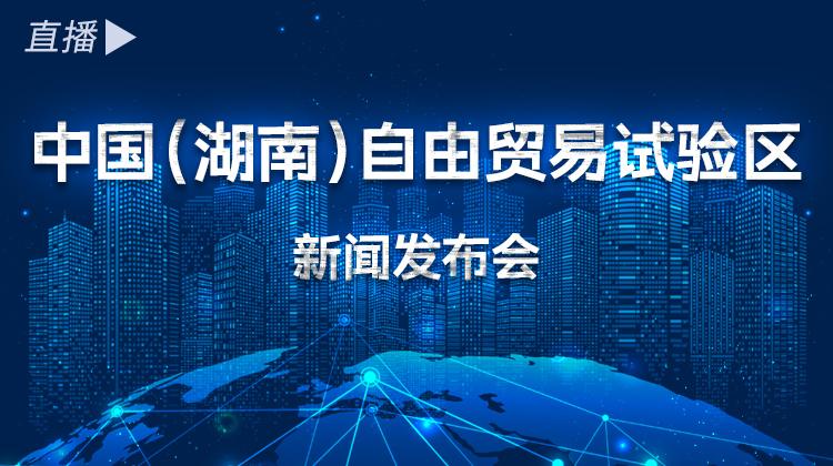 直播回顾>> 中国(湖南)自由贸易试验区,扬帆起航!